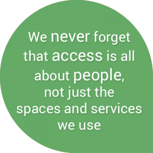 We never forget that access is all about people, not just the spaces and services we use